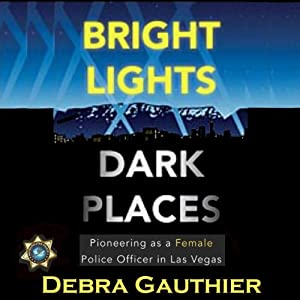Bright Lights, Dark Places: Pioneering as a Female Police Officer in Las Vegas | [Debra Gauthier]
