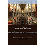 The Reformation of the Landscape: Religion, Identity, and Memory in Early Modern Britain and Irelandby Alexandra Walsham