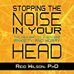 Stopping the Noise in Your Head: The New Way to Overcome Anxiety and Worry | Reid Wilson PhD