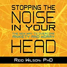 Stopping the Noise in Your Head: The New Way to Overcome Anxiety and Worry Audiobook by Reid Wilson PhD Narrated by Eric Michaelian