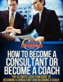 How To Become A Consultant or Become A Coach - The Ultimate Cash-Cow Guide To Becoming A Consultant and Becoming A Coach (Success Sculpting Coach Series)
