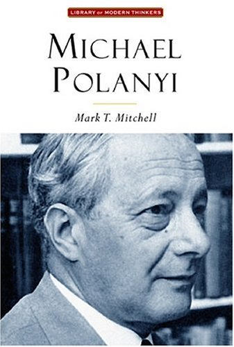 Michael Polanyi: The Art of Knowing (Library Modern Thinkers Series), MARK T. MITCHELL