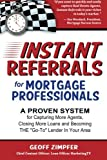 Instant Referrals for Mortgage Professionals: A Proven System for Capturing More Agents, Closing More Loans and Becoming THE Go-To Lender In Your Area