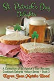 St. Patricks Day Delights Cookbook: A Collection of St. Patricks Day Recipes (Cookbook Delights Holiday Series)