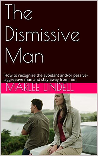 The Dismissive Man: How to recognize the avoidant and/or passive-aggressive man and stay away from him PDF