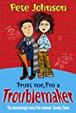 Pete Johnson Trust Me, I'm A Troublemaker
