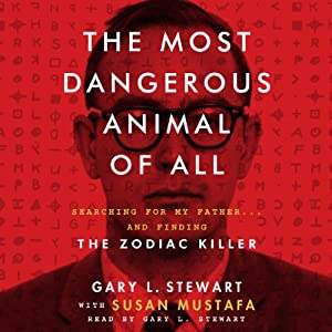The Most Dangerous Animal of All: Searching for My Father…and Finding the Zodiac Killer | [Gary L. Stewart, Susan Mustafa]