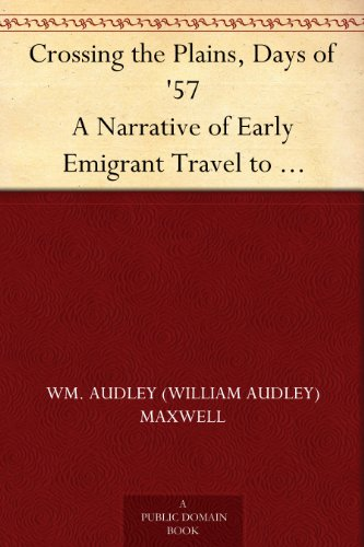 Crossing the Plains, Days of '57 A Narrative of Early Emigrant Travel to California by the Ox-team Method PDF Download Free
