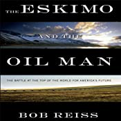 The Eskimo and the Oil Man: The Battle at the Top of the World for America's Future | [Bob Reiss]