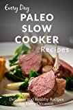 Paleo Slow Cooker Recipes: The Complete Guide to Breakfast, Lunch, Dinner, and More (Every Day Recipes)
