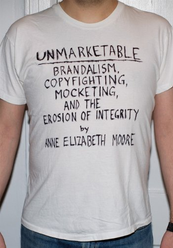 Unmarketable: Brandalism, Copyfighting, Mocketing, and the Erosion of Integrity, Anne Elizabeth Moore