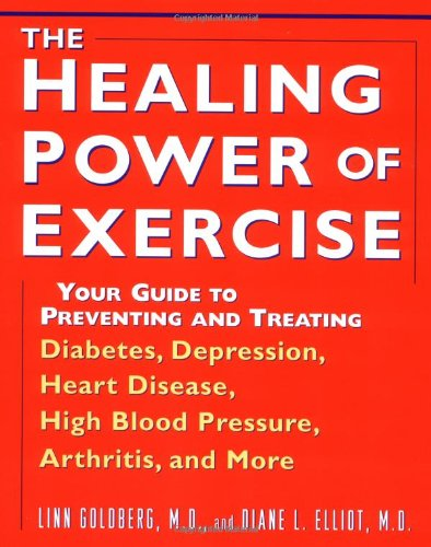 The Healing Power of Exercise: Your Guide to Preventing and Treating Diabetes, Depression, Heart Disease, High Blood Pressure, Arthritis, and More Linn Goldberg and Diane L. Elliot