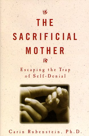 Sacrificial Mother : Loving Your Children Without Losing Yourself, CARIN RUBENSTEIN