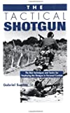 The Tactical Shotgun: The Best Techniques and Tactics for Employing the Shotgun in Personal Combat