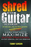 Shred on Your Guitar Like a Demi-God: A Cheat Sheet Book to Maximize Guitar Practicing, Guitar Lessons, and Jam Sessions: for rock, jazz, pop, and blues guitarists