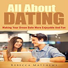 All about Dating: Making Your Dream Date More Enjoyable and Fun (       UNABRIDGED) by Rebecca Matthews Narrated by Jonathan Kierman