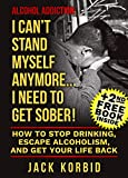 Alcohol:Alcohol Addiction: I CAN'T STAND MYSELF ANYMORE...I NEED TO GET SOBER! How to Stop Drinking, Escape Alcoholism, and Get Your Life Back (Alcohol Addiction,Alcohol Recovery,Alcohol)