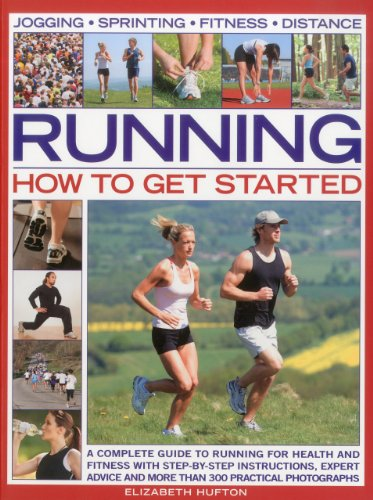 Running: How to Get Started: A Complete Guide to Running for Health and Fitness With Step-by-Step Instructions, Expert Advice and More Than 300 Practical Photo