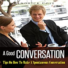 A Good Conversation: Tips on How to Make a Spontaneous Conversation (       UNABRIDGED) by Kendrick Cole Narrated by Aaron Wagner