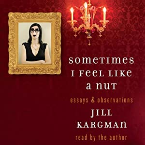 Sometimes I Feel Like a Nut: Essays and Observations | [Jill Kargman]