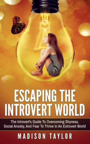 Escaping The Introvert World: The Introvert's Guide To Overcoming Shyness, Social Anxiety, And Fear To Thrive In An Extrovert World