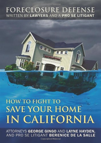 How to Fight to Save Your Home in California: Foreclosure Defense WRITTEN BY LAWYERS AND A PRO SE LITIGANT