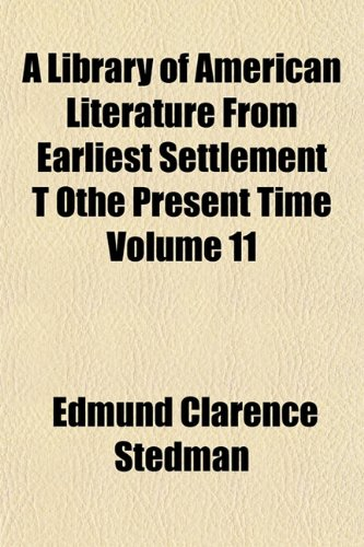 A Library of American Literature From Earliest Settlement T Othe Present Time Volume 11