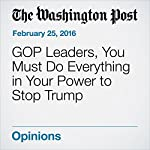 GOP Leaders, You Must Do Everything in Your Power to Stop Trump |  Editorial Board of The Washington Post