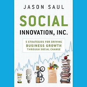 Social Innovation, Inc.: 5 Strategies for Driving Business Growth through Social Change | [Jason Saul]