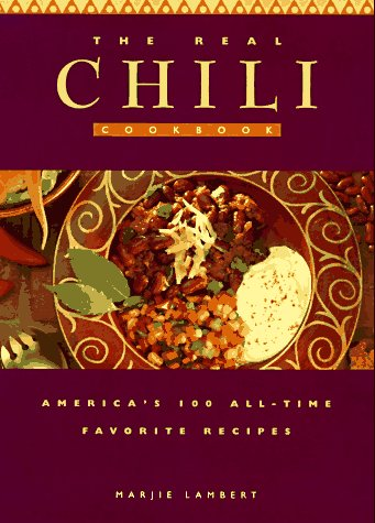 The Real Chili Cookbook: America's 100 All-Time Favorite Recipes