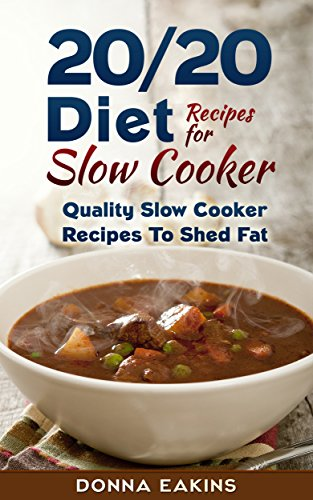 20/20 Diet Recipes With Slow Cooker: Quality Slow Cooker Recipes To Shed Fat by Donna Eakins