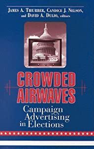 Crowded Airwaves: Campaign Advertising in Elections James A. Thurber, Candice J. Nelson and David A. Dulio