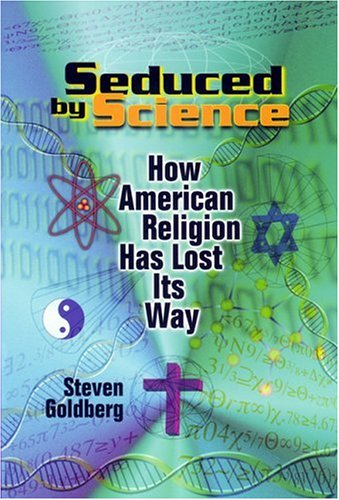 Seduced by Science: How American Religion Has Lost Its Way, STEVEN GOLDBERG