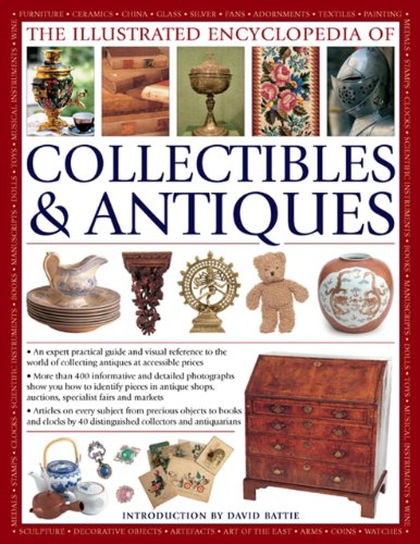 The Illustrated Encyclopedia of Collectibles & Antiques: An Expert Practical Guide and Visual Reference to the World of Collecting Antiques at Accessible Prices