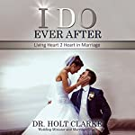 I Do Ever After: Living Heart 2 Heart in Marriage | Holt Clarke