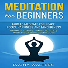 Meditation for Beginners: How to Meditate for Peace, Focus, Happiness and Mindfulness - Reduce Anxiety, Stress & Worry with Meditation Techniques Audiobook by Dagny Walters Narrated by Bo Morgan