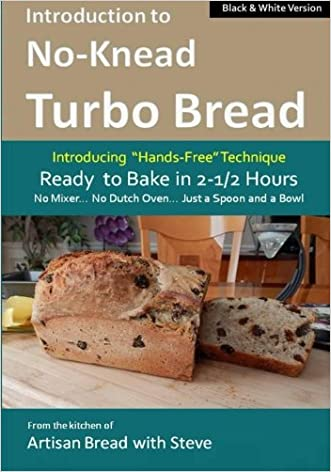 Introduction to No-Knead Turbo Bread (Ready to Bake in 2-1/2 Hours... No Mixer... No Dutch Oven... Just a Spoon and a Bowl) (B&W Version): From the kitchen ... Turbo Bread (B&W Version)) (Volume 1) written by Steve Gamelin