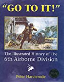 Go to It!: An Illustrated History of the 6th Airborne Division