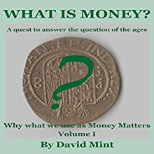What Is Money?: Why What We Use as Money Matters, Book 1 (       UNABRIDGED) by David Mint Narrated by David Cordeiro