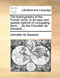 img - for The brachygraphy of the French verbs; or an easy and speedy method of conjugating them, ... By the Chevalier de Sauseuil, ... book / textbook / text book