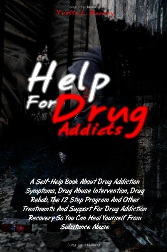Help For Drug Addicts: A Self-Help Book About Drug Addiction Symptoms, Drug Abuse Intervention, Drug Rehab, The 12 Step Program And Other Treatments. So You Can Heal Yourself From Substance Abuse