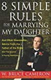 W. Bruce Cameron 8 Simple Rules for Marrying My Daughter: And Other Reasonable Advice from the Father of the Bride (Not That Anyone Is Paying Attention)