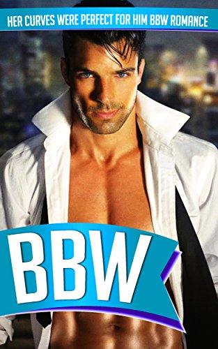 BBW: Her Curves Were Perfect For Him BBW Romance (BBW Romance, BBW, BBW Romance And Alpha Males, BBW BWWM, BBW Paranormal)