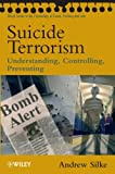 Suicide Terrorism: Understanding, Controlling, Preventing (Wiley Series in Psychology of Crime, Policing and Law)