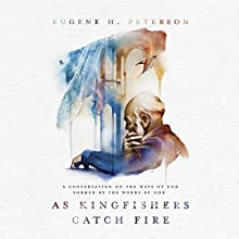 As Kingfishers Catch Fire: A Conversation on the Ways of God Formed by the Words of God | Livre audio Auteur(s) : Eugene H. Peterson Narrateur(s) : Fred Sanders