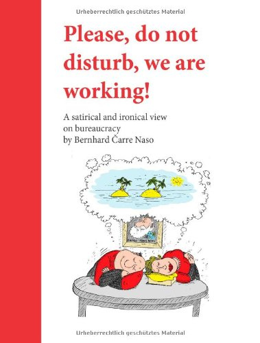 Please, do not disturb, we are working!: A satirical and ironical view on bureaucracy by Bernhard Carre Naso