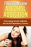 img - for Freedom From Alcohol Addiction: Overcoming Alcohol Addiction And Alcohol Dependency Forever (Alcoholic, drunk, drunkard, problem drinker, binge drinker,) book / textbook / text book