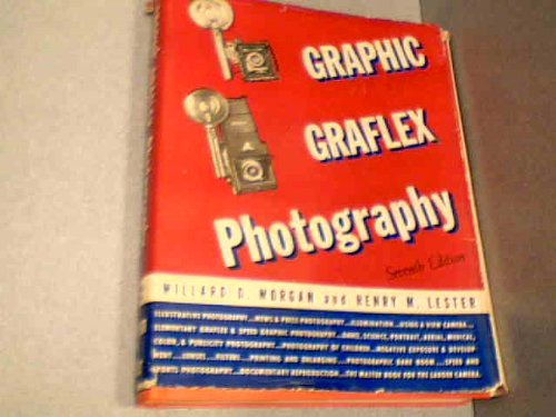 Graphic Graflex Photography (Graphic Graflex Photography Seventh Edition November 1944 Second Printing:June 1945, Graphic Graflex Photography Seventh Edition November 1944 Second Printing:June 1945), Willard D. Morgan; Henry M. Lester