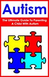 Autism: The Ultimate Guide To Parenting A Child With Autism: (special needs, creating a balanced and happy life, psychology and counseling, parenting, ... kindle ebooks, kindle short reads,)