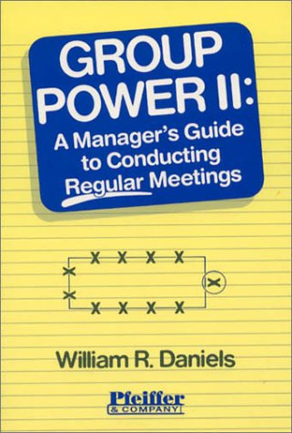 Group Power II: A Manager's Guide to Conducting Regular Meetings (Vol 2), Daniels, William R.